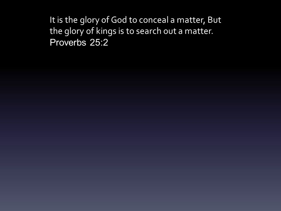 It is the glory of God to conceal a matter, But the glory of kings is to search out a matter.
