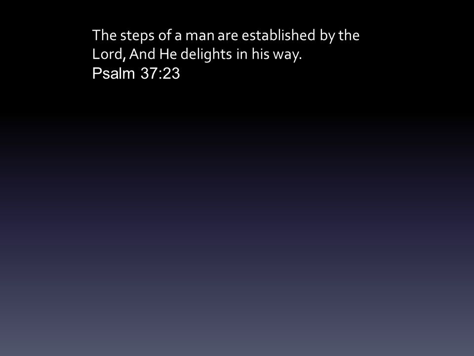The steps of a man are established by the Lord, And He delights in his way. Psalm 37:23