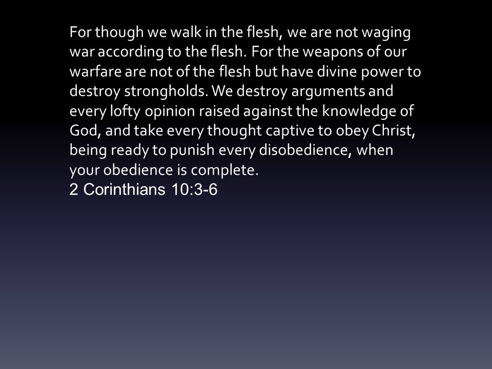 For though we walk in the flesh, we are not waging war according to the flesh.