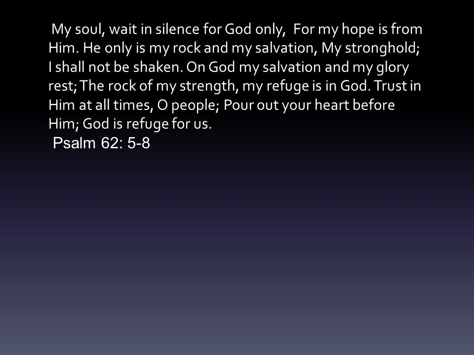 My soul, wait in silence for God only, For my hope is from Him.