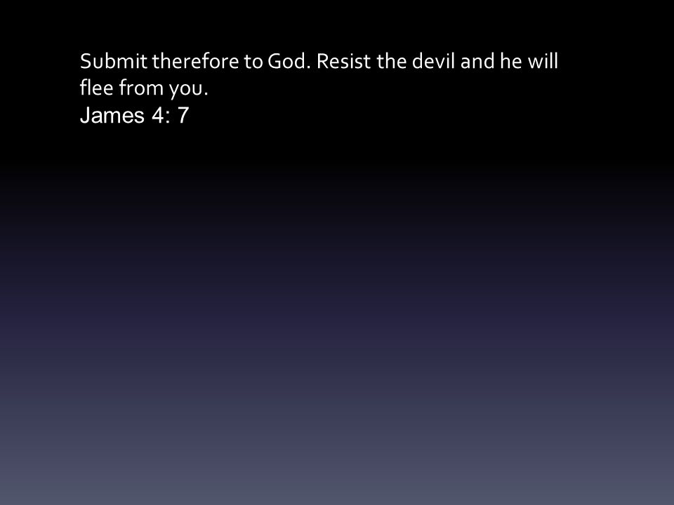 Submit therefore to God. Resist the devil and he will flee from you. James 4: 7