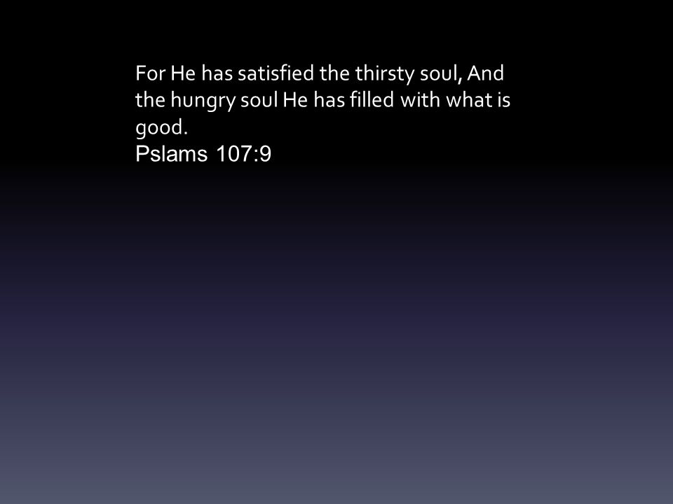 For He has satisfied the thirsty soul, And the hungry soul He has filled with what is good.