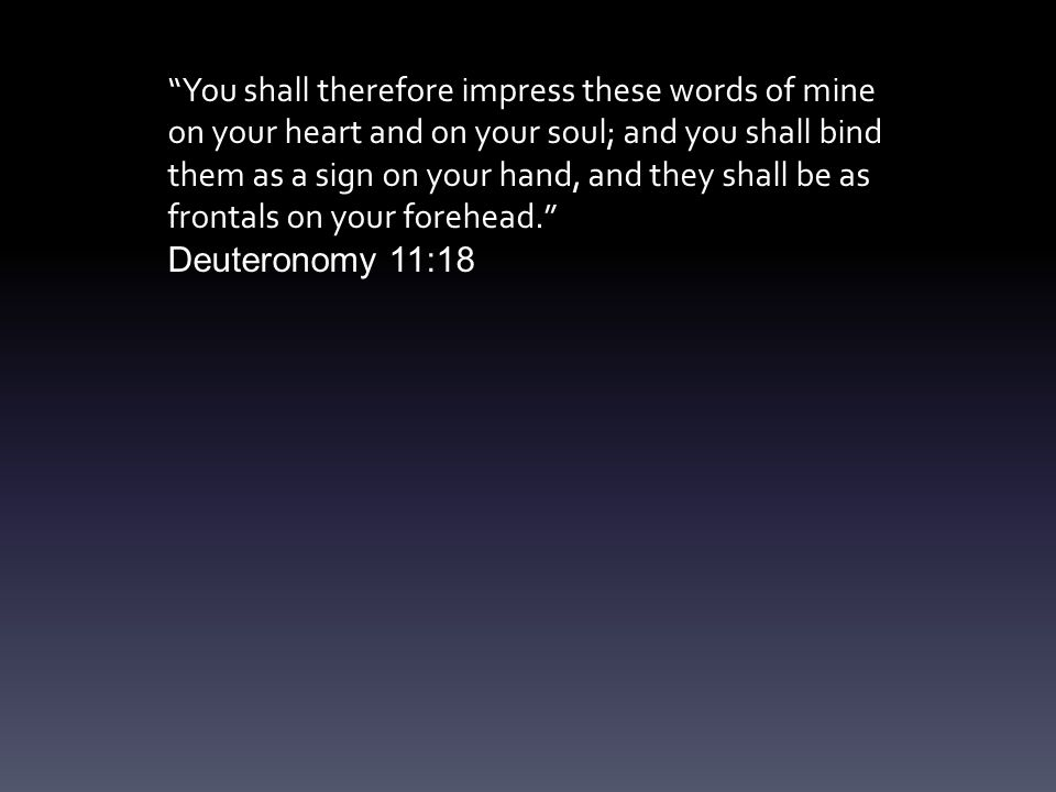 You shall therefore impress these words of mine on your heart and on your soul; and you shall bind them as a sign on your hand, and they shall be as frontals on your forehead. Deuteronomy 11:18