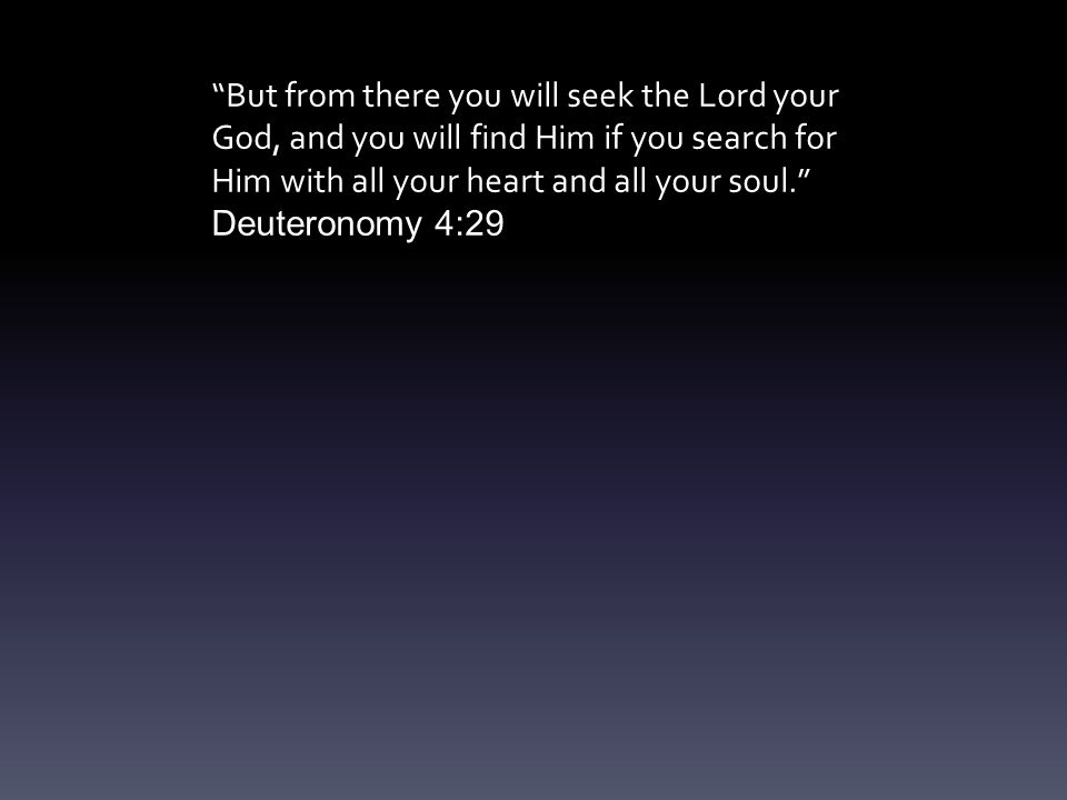 But from there you will seek the Lord your God, and you will find Him if you search for Him with all your heart and all your soul. Deuteronomy 4:29