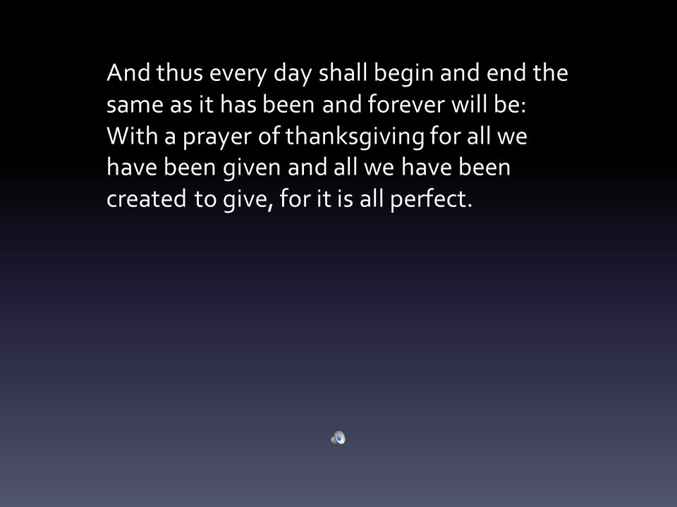 And thus every day shall begin and end the same as it has been and forever will be: With a prayer of thanksgiving for all we have been given and all we have been created to give, for it is all perfect.