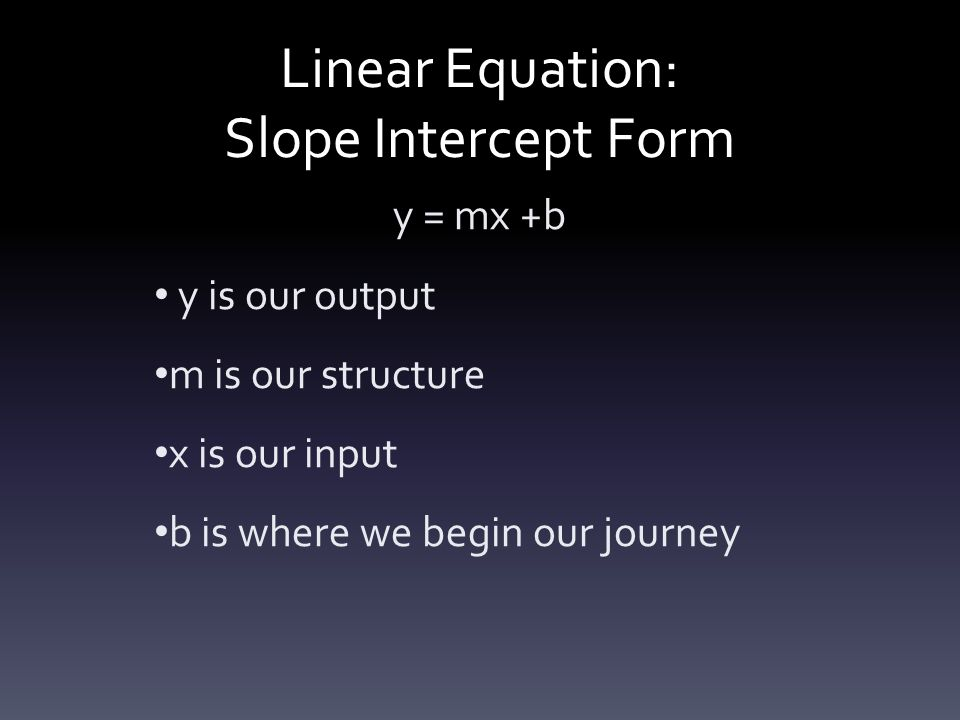 Linear Equation: Slope Intercept Form y = mx +b y is our output m is our structure x is our input b is where we begin our journey