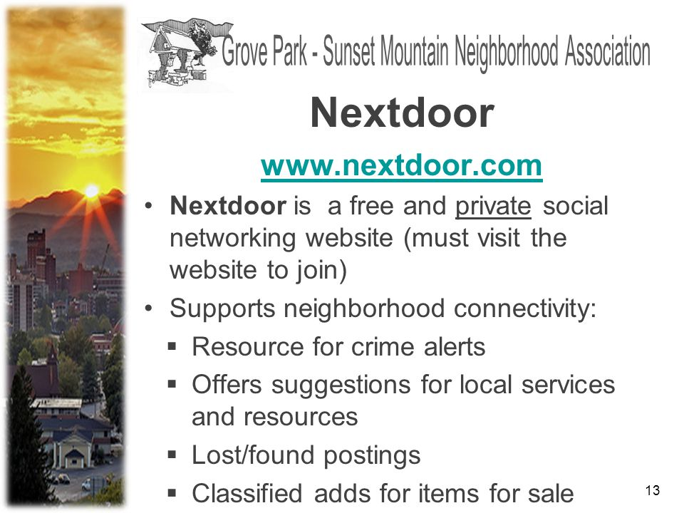 13 www.nextdoor.com Nextdoor is a free and private social networking website (must visit the website to join) Supports neighborhood connectivity:  Resource for crime alerts  Offers suggestions for local services and resources  Lost/found postings  Classified adds for items for sale Nextdoor