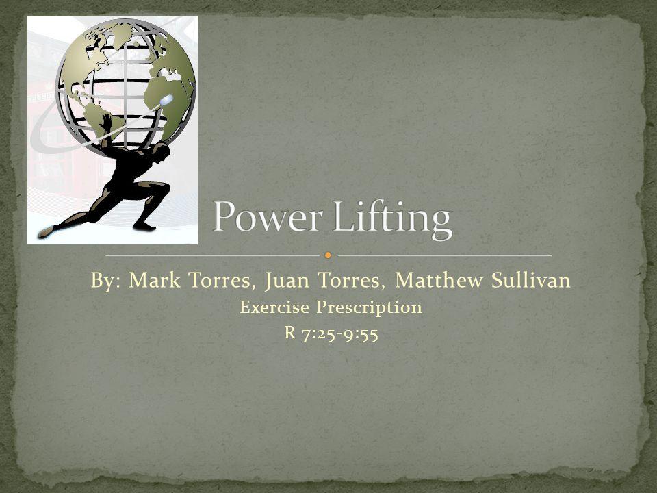 By: Mark Torres, Juan Torres, Matthew Sullivan Exercise Prescription R 7:25-9:55