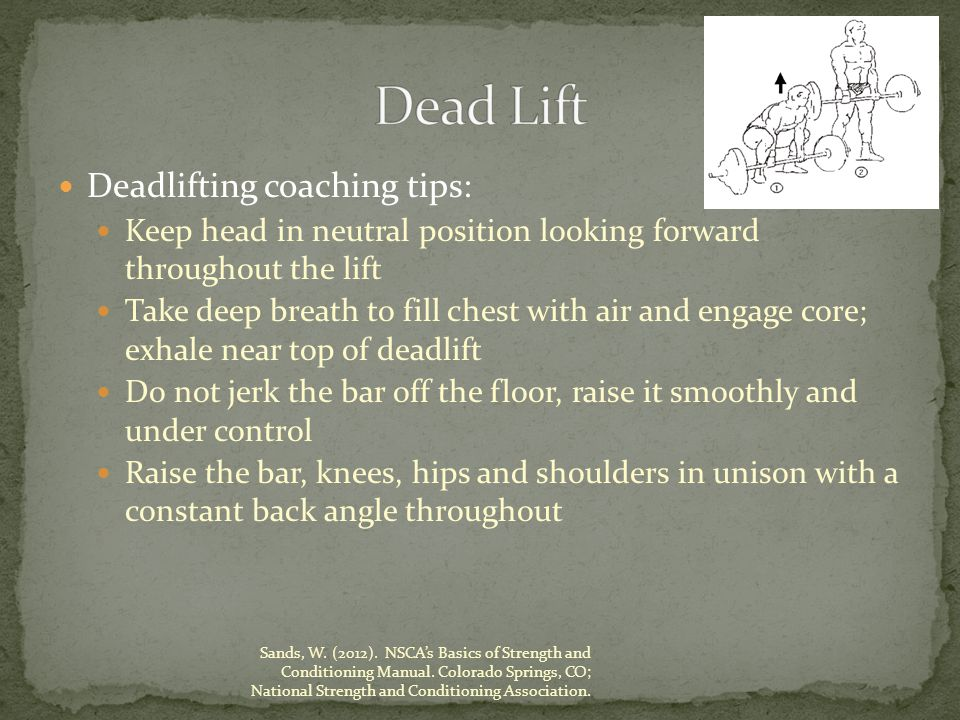 Deadlifting coaching tips: Keep head in neutral position looking forward throughout the lift Take deep breath to fill chest with air and engage core; exhale near top of deadlift Do not jerk the bar off the floor, raise it smoothly and under control Raise the bar, knees, hips and shoulders in unison with a constant back angle throughout Sands, W.