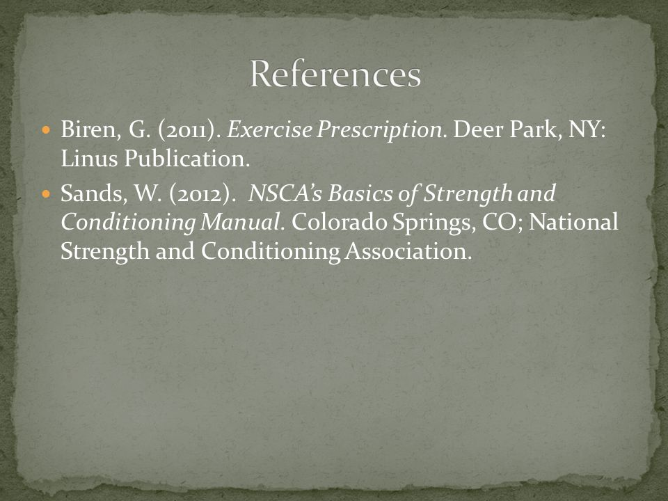Biren, G. (2011). Exercise Prescription. Deer Park, NY: Linus Publication. Sands, W. (2012). NSCA's Basics of Strength and Conditioning Manual. Colora