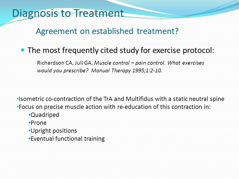 Diagnosis to Treatment Agreement on established treatment? The most frequently cited study for exercise protocol: Richardson CA, Jull GA. Muscle contr