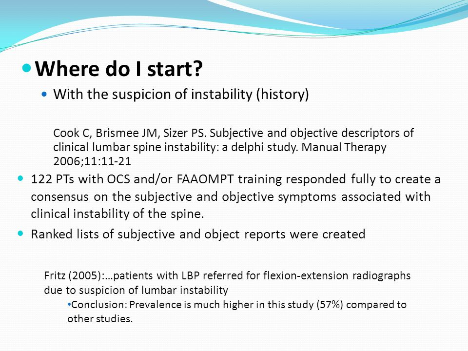 Where do I start? With the suspicion of instability (history) Cook C, Brismee JM, Sizer PS. Subjective and objective descriptors of clinical lumbar sp