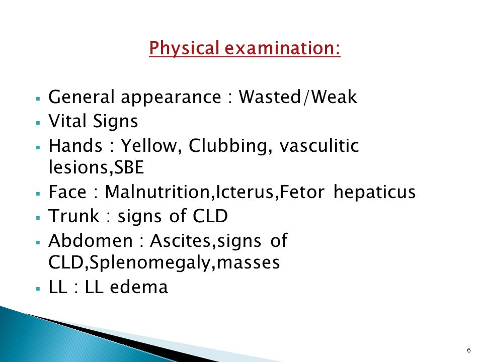 Physical examination:  General appearance : Wasted/Weak  Vital Signs  Hands : Yellow, Clubbing, vasculitic lesions,SBE  Face : Malnutrition,Icterus,Fetor hepaticus  Trunk : signs of CLD  Abdomen : Ascites,signs of CLD,Splenomegaly,masses  LL : LL edema 6