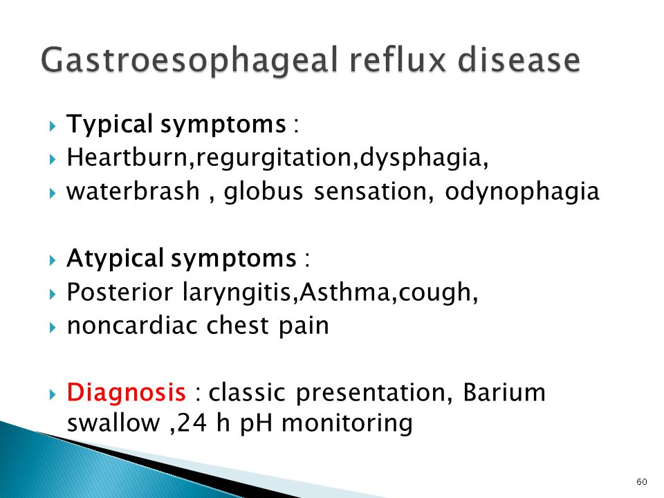  Typical symptoms :  Heartburn,regurgitation,dysphagia,  waterbrash, globus sensation, odynophagia  Atypical symptoms :  Posterior laryngitis,Asthma,cough,  noncardiac chest pain  Diagnosis : classic presentation, Barium swallow,24 h pH monitoring 60