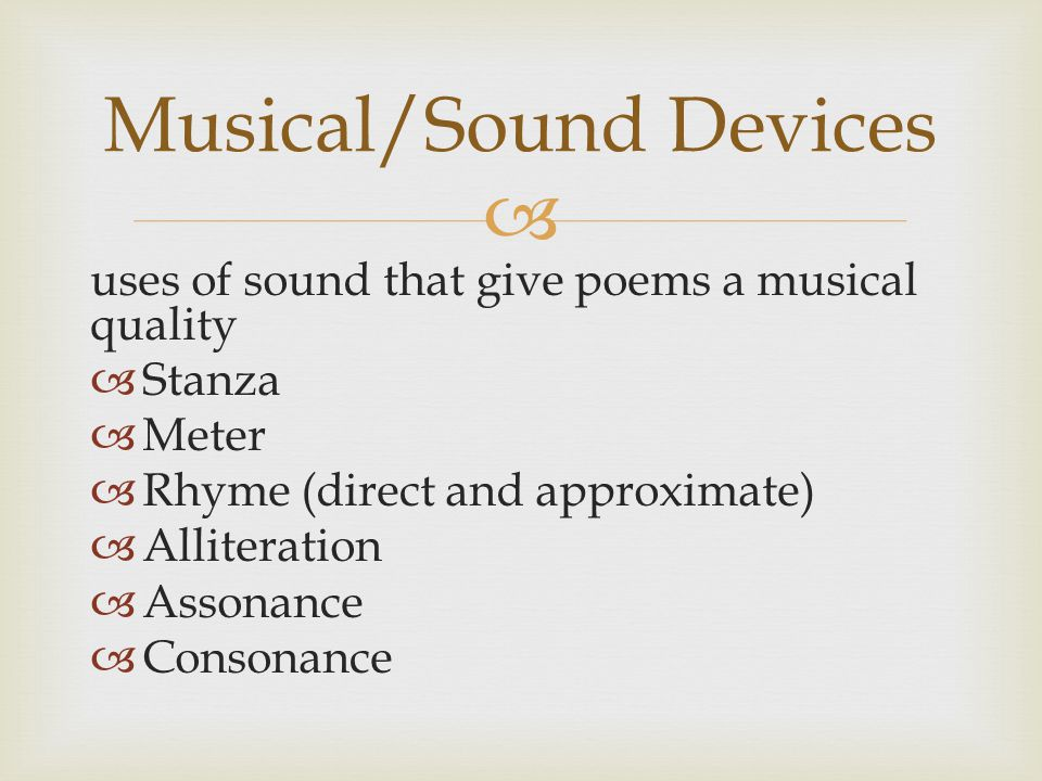 uses of sound that give poems a musical quality  Stanza  Meter  Rhyme (direct and approximate)  Alliteration  Assonance  Consonance Musical/Sound Devices
