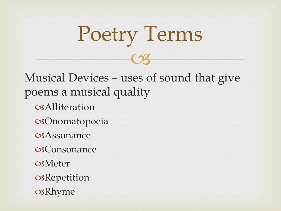  Musical Devices – uses of sound that give poems a musical quality  Alliteration  Onomatopoeia  Assonance  Consonance  Meter  Repetition  Rhyme Poetry Terms