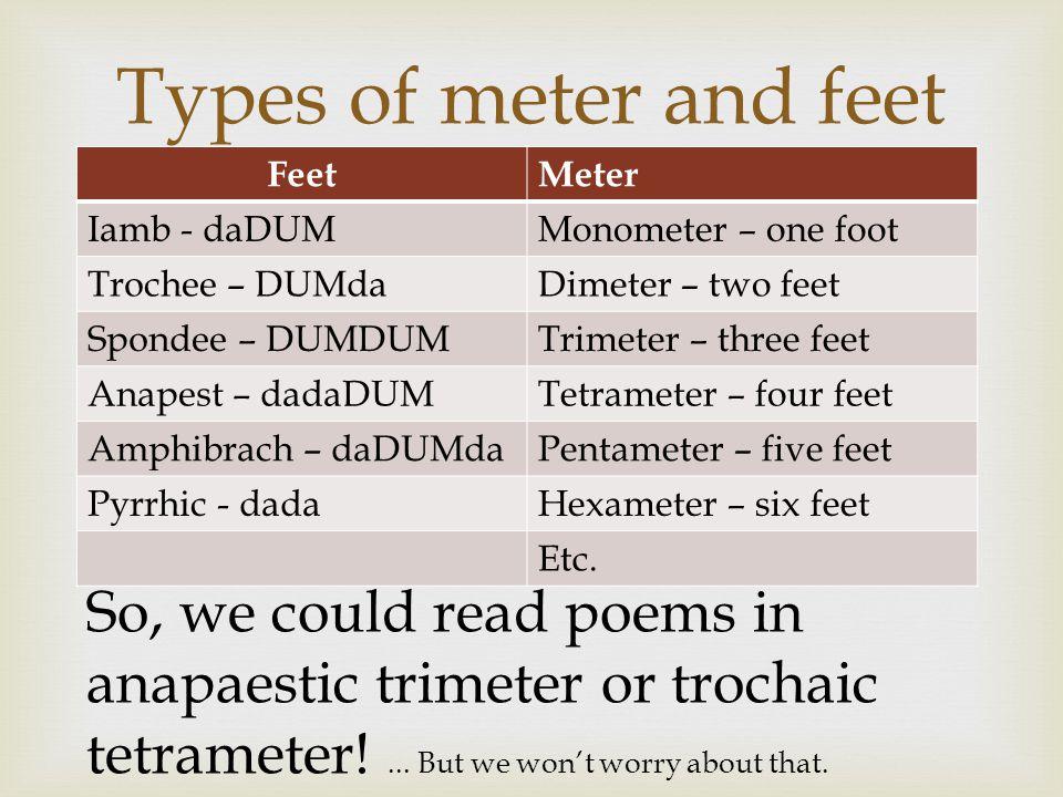  FeetMeter Iamb - daDUMMonometer – one foot Trochee – DUMdaDimeter – two feet Spondee – DUMDUMTrimeter – three feet Anapest – dadaDUMTetrameter – fou