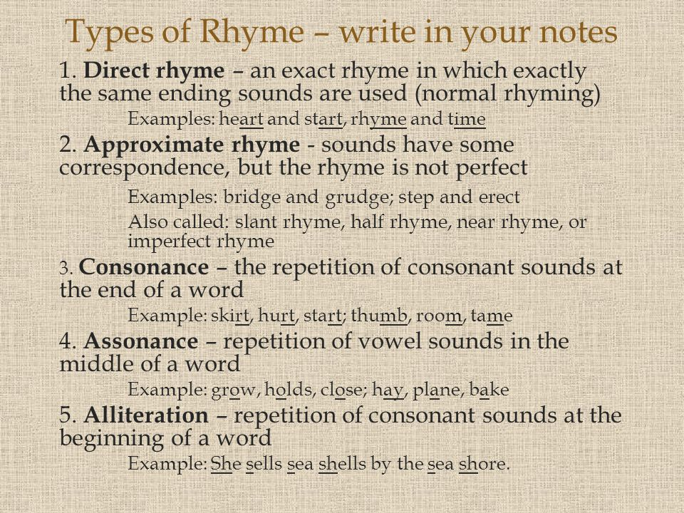 1. Direct rhyme – an exact rhyme in which exactly the same ending sounds are used (normal rhyming) Examples: heart and start, rhyme and time 2. Approx