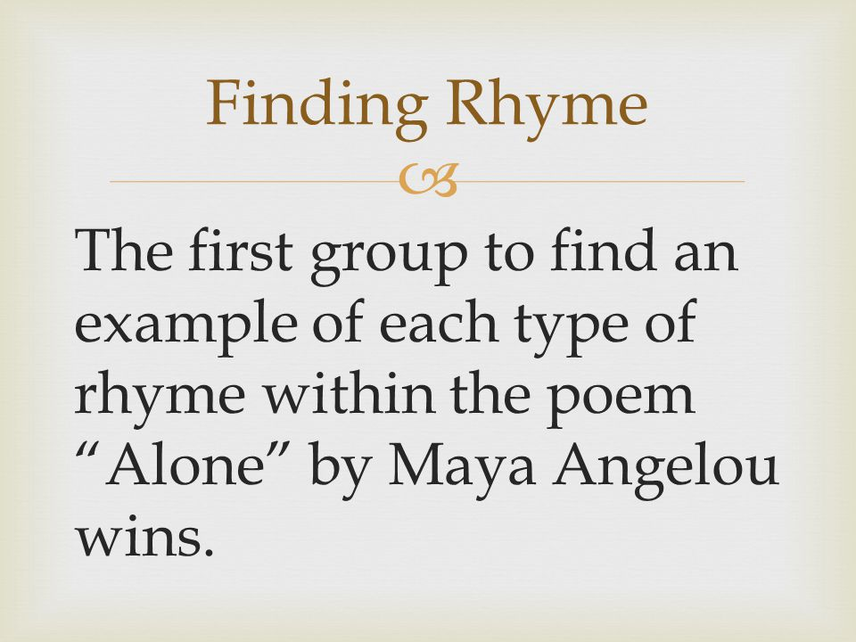  The first group to find an example of each type of rhyme within the poem Alone by Maya Angelou wins.