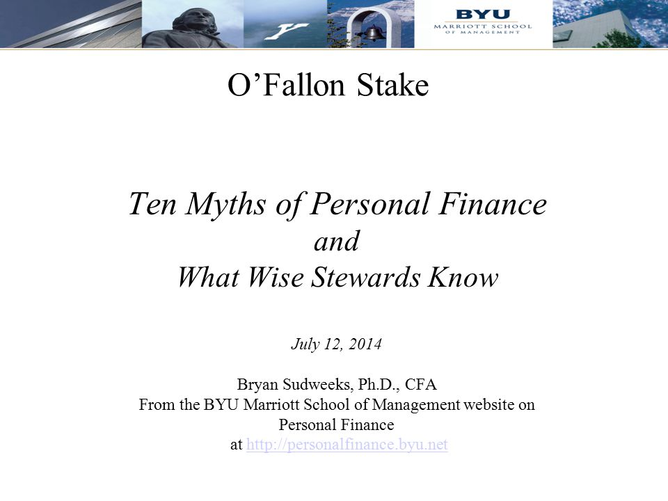 1 O'Fallon Stake Ten Myths of Personal Finance and What Wise Stewards Know July 12, 2014 Bryan Sudweeks, Ph.D., CFA From the BYU Marriott School of Ma