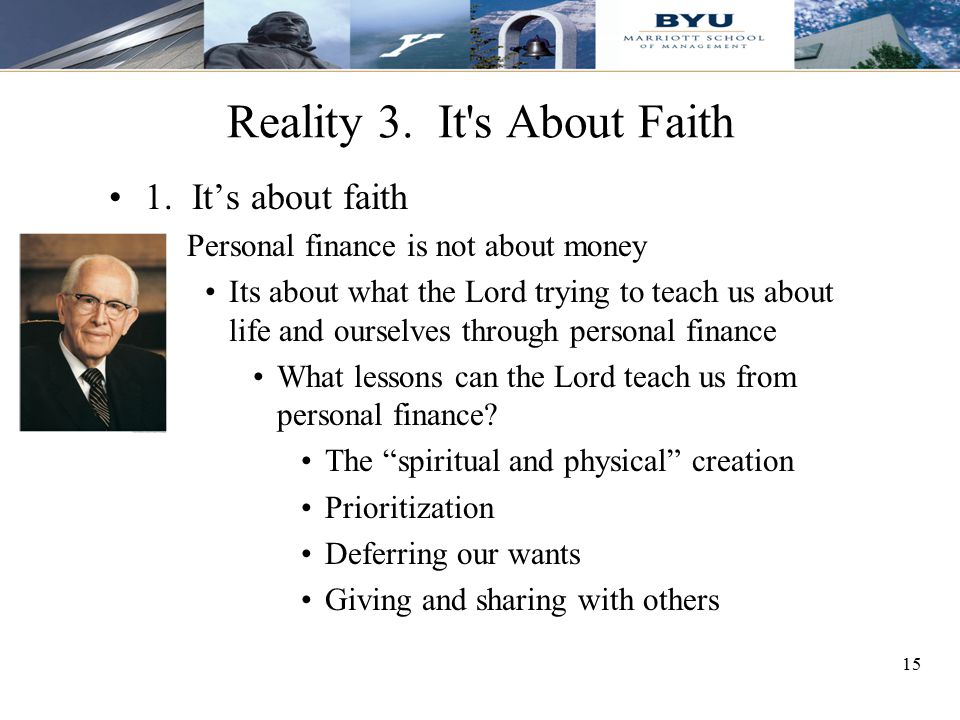 15 Reality 3. It's About Faith 1. It's about faith Personal finance is not about money Its about what the Lord trying to teach us about life and ourse