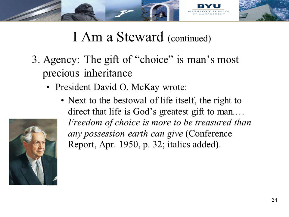 """24 I Am a Steward (continued) 3. Agency: The gift of """"choice"""" is man's most precious inheritance President David O. McKay wrote: Next to the bestowal"""