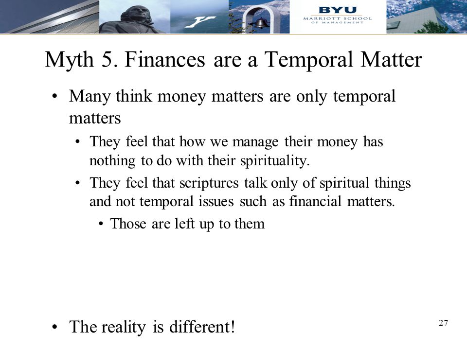 27 Myth 5. Finances are a Temporal Matter Many think money matters are only temporal matters They feel that how we manage their money has nothing to d
