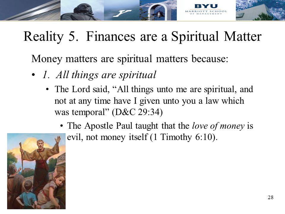 "28 Reality 5. Finances are a Spiritual Matter Money matters are spiritual matters because: 1. All things are spiritual The Lord said, ""All things unto"