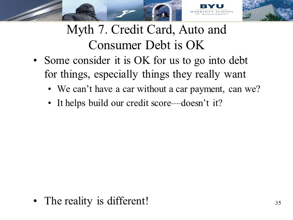 35 Myth 7. Credit Card, Auto and Consumer Debt is OK Some consider it is OK for us to go into debt for things, especially things they really want We c