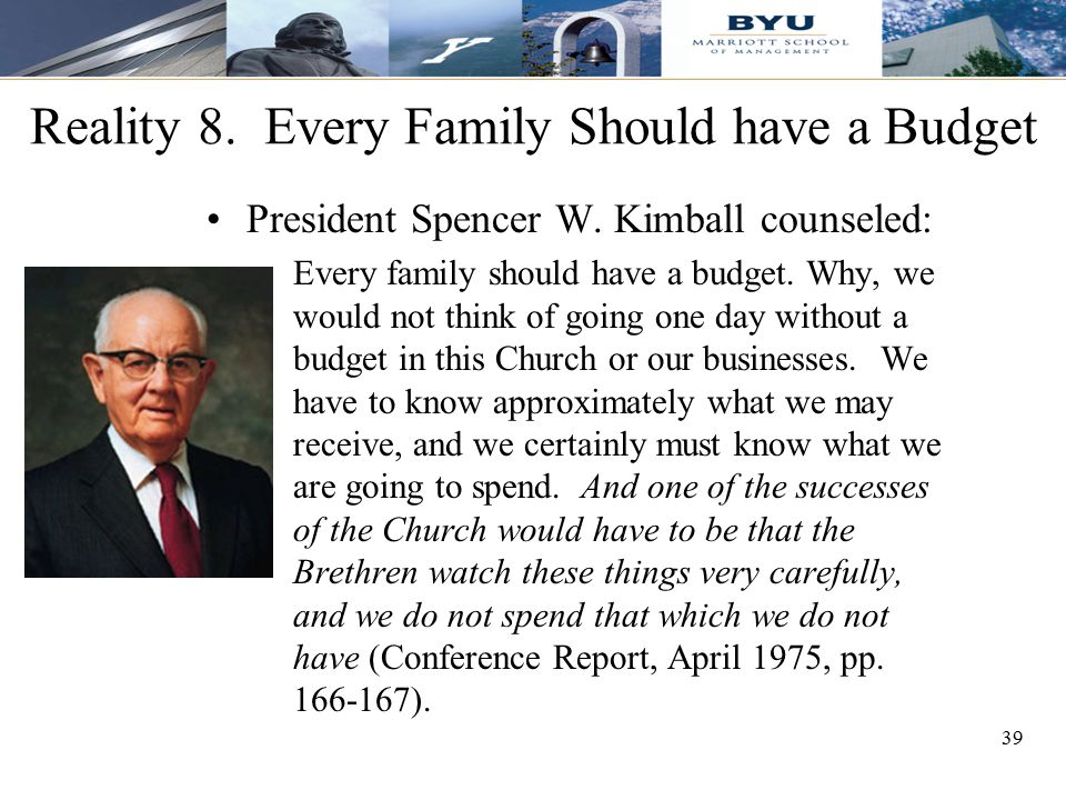 39 Reality 8. Every Family Should have a Budget President Spencer W. Kimball counseled: Every family should have a budget. Why, we would not think of