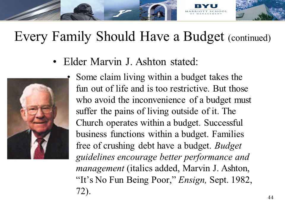 44 Every Family Should Have a Budget (continued) Elder Marvin J. Ashton stated: Some claim living within a budget takes the fun out of life and is too