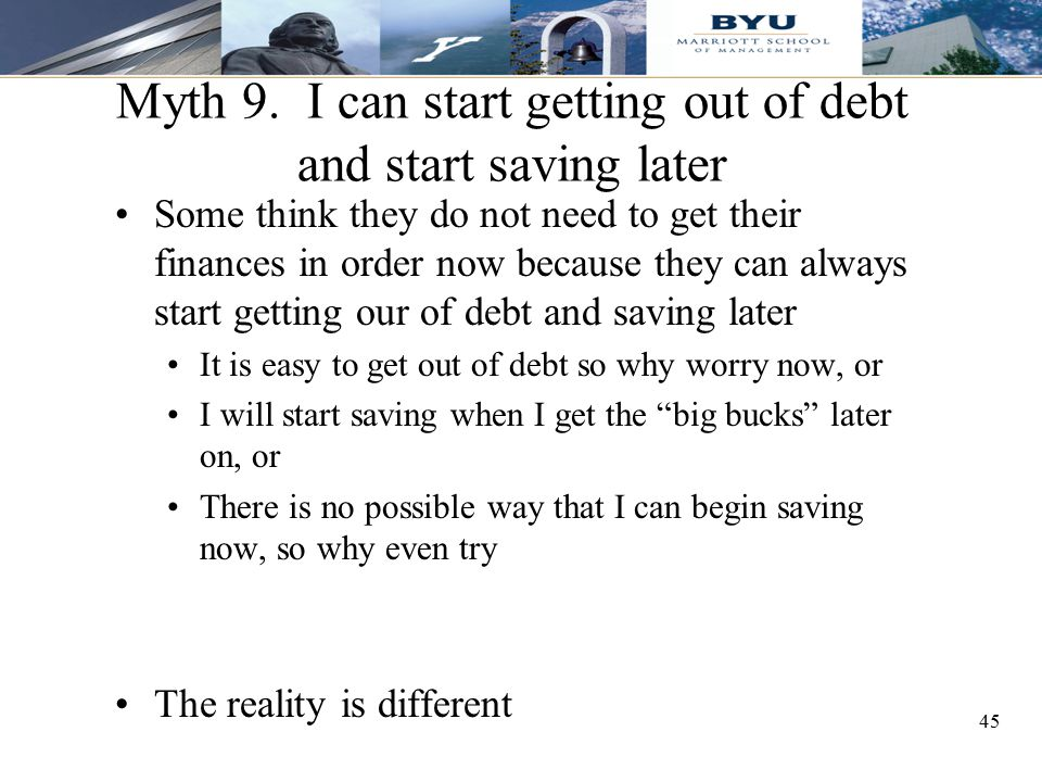 45 Myth 9. I can start getting out of debt and start saving later Some think they do not need to get their finances in order now because they can alwa