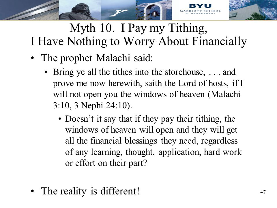 47 Myth 10. I Pay my Tithing, I Have Nothing to Worry About Financially The prophet Malachi said: Bring ye all the tithes into the storehouse,... and
