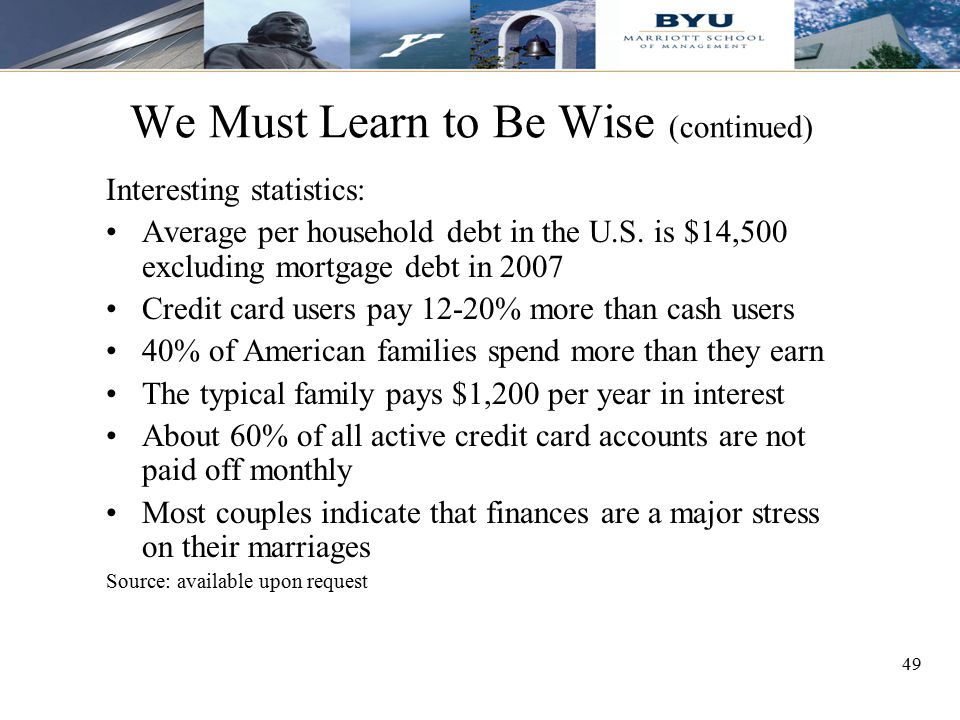 49 We Must Learn to Be Wise (continued) Interesting statistics: Average per household debt in the U.S. is $14,500 excluding mortgage debt in 2007 Cred