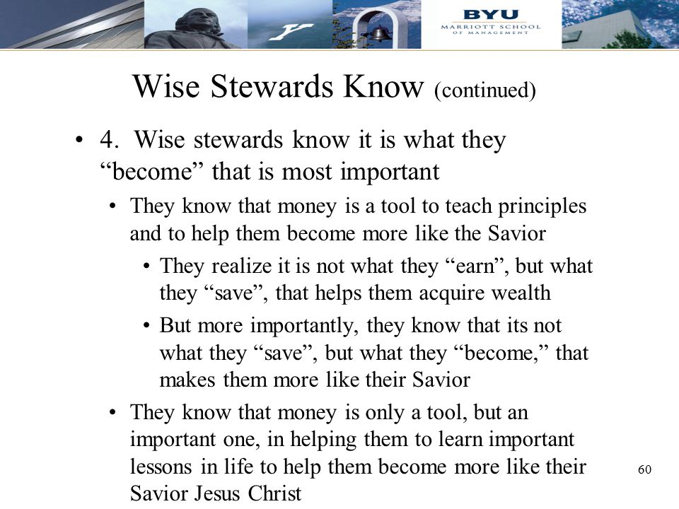 """60 Wise Stewards Know (continued) 4. Wise stewards know it is what they """"become"""" that is most important They know that money is a tool to teach princi"""