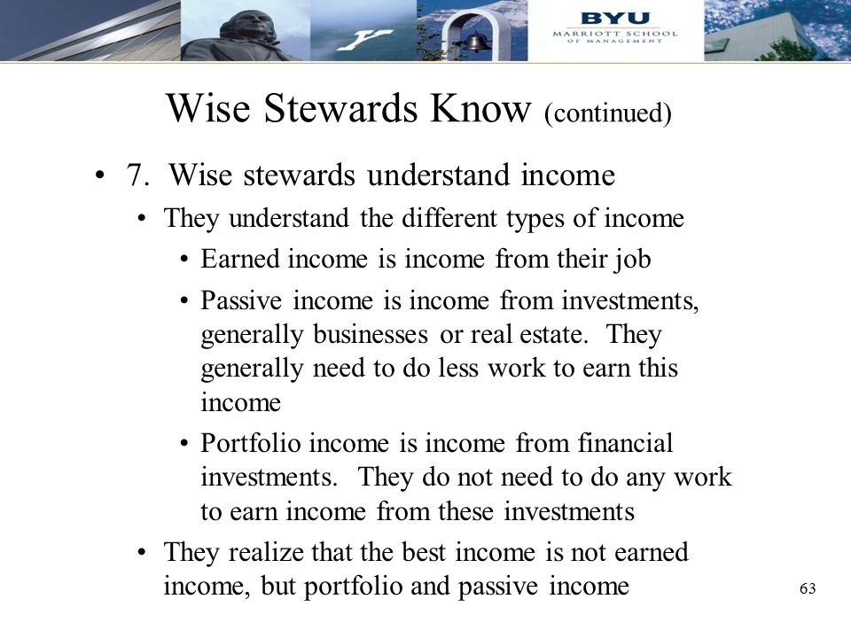 63 Wise Stewards Know (continued) 7. Wise stewards understand income They understand the different types of income Earned income is income from their