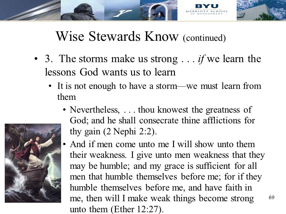 69 Wise Stewards Know (continued) 3. The storms make us strong... if we learn the lessons God wants us to learn It is not enough to have a storm—we mu