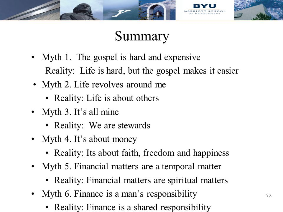 72 Summary Myth 1. The gospel is hard and expensive Reality: Life is hard, but the gospel makes it easier Myth 2. Life revolves around me Reality: Lif