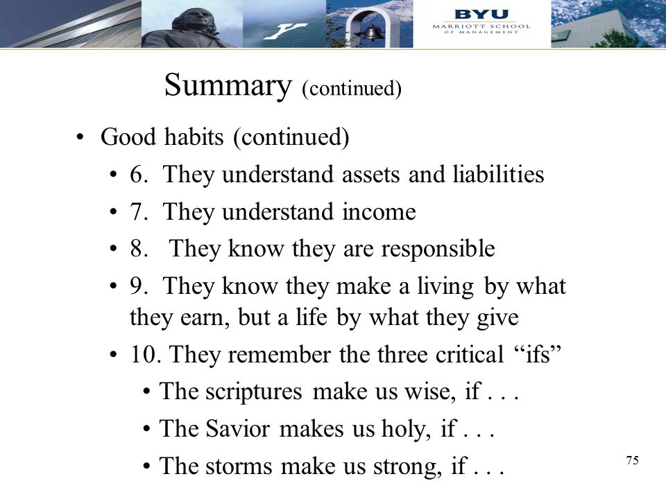 75 Summary (continued) Good habits (continued) 6. They understand assets and liabilities 7. They understand income 8. They know they are responsible 9