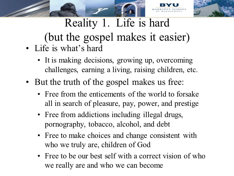 9 Life is what's hard It is making decisions, growing up, overcoming challenges, earning a living, raising children, etc. But the truth of the gospel