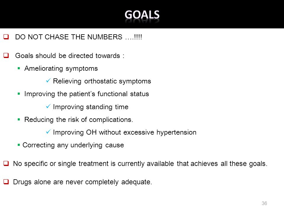 .  DO NOT CHASE THE NUMBERS ….!!!!  Goals should be directed towards :  Ameliorating symptoms Relieving orthostatic symptoms  Improving the patien