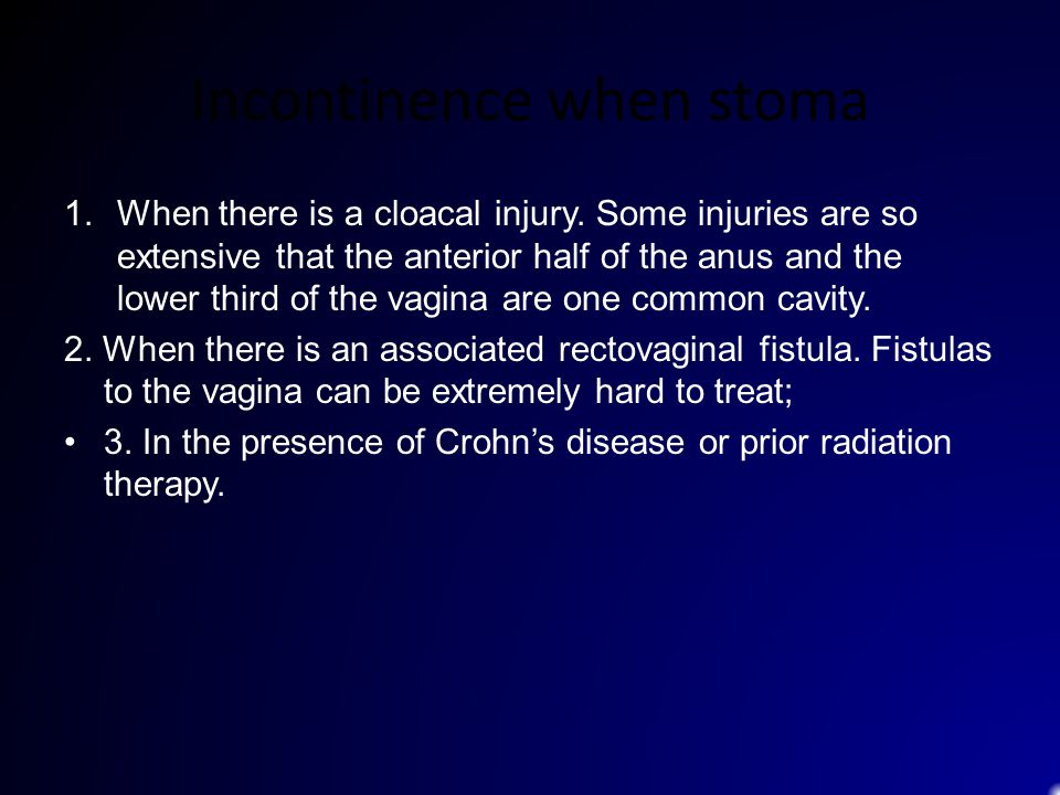 Incontinence when stoma 1.When there is a cloacal injury. Some injuries are so extensive that the anterior half of the anus and the lower third of the