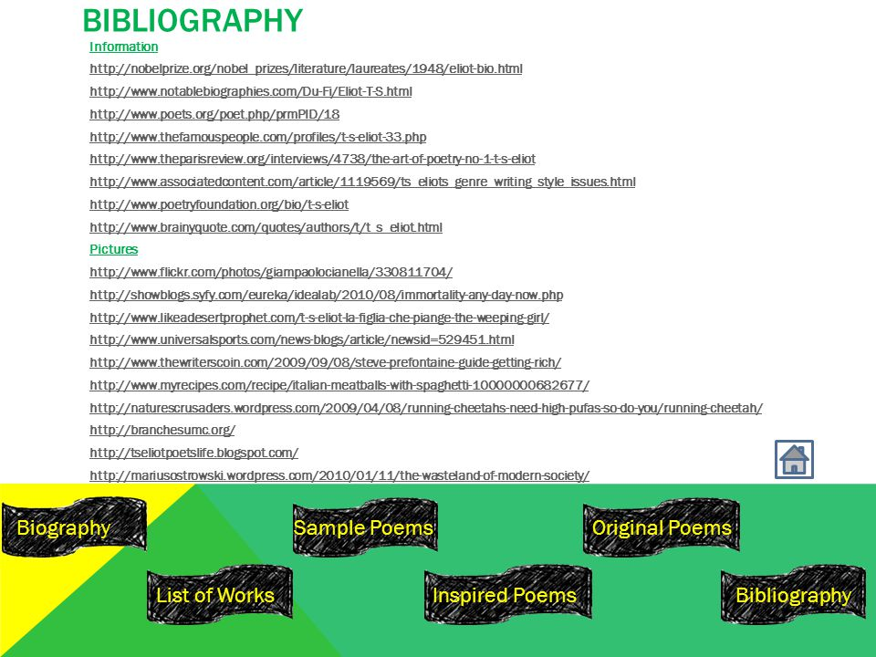 BIBLIOGRAPHY Information http://nobelprize.org/nobel_prizes/literature/laureates/1948/eliot-bio.html http://www.notablebiographies.com/Du-Fi/Eliot-T-S.html http://www.poets.org/poet.php/prmPID/18 http://www.thefamouspeople.com/profiles/t-s-eliot-33.php http://www.theparisreview.org/interviews/4738/the-art-of-poetry-no-1-t-s-eliot http://www.associatedcontent.com/article/1119569/ts_eliots_genre_writing_style_issues.html http://www.poetryfoundation.org/bio/t-s-eliot http://www.brainyquote.com/quotes/authors/t/t_s_eliot.html Pictures http://www.flickr.com/photos/giampaolocianella/330811704/ http://showblogs.syfy.com/eureka/idealab/2010/08/immortality-any-day-now.php http://www.likeadesertprophet.com/t-s-eliot-la-figlia-che-piange-the-weeping-girl/ http://www.universalsports.com/news-blogs/article/newsid=529451.html http://www.thewriterscoin.com/2009/09/08/steve-prefontaine-guide-getting-rich/ http://www.myrecipes.com/recipe/italian-meatballs-with-spaghetti-10000000682677/ http://naturescrusaders.wordpress.com/2009/04/08/running-cheetahs-need-high-pufas-so-do-you/running-cheetah/ http://branchesumc.org/ http://tseliotpoetslife.blogspot.com/ http://mariusostrowski.wordpress.com/2010/01/11/the-wasteland-of-modern-society/ Biography Inspired Poems Original Poems Bibliography Sample Poems List of Works