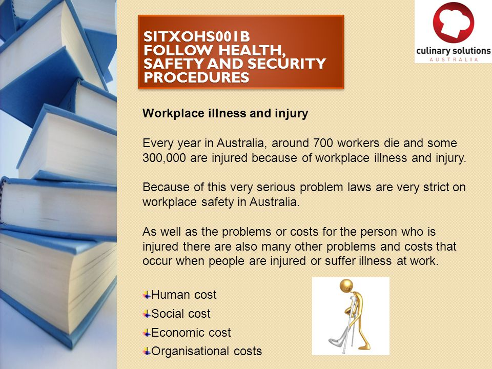 SITXOHS001B FOLLOW HEALTH, SAFETY AND SECURITY PROCEDURES Workplace illness and injury Every year in Australia, around 700 workers die and some 300,00