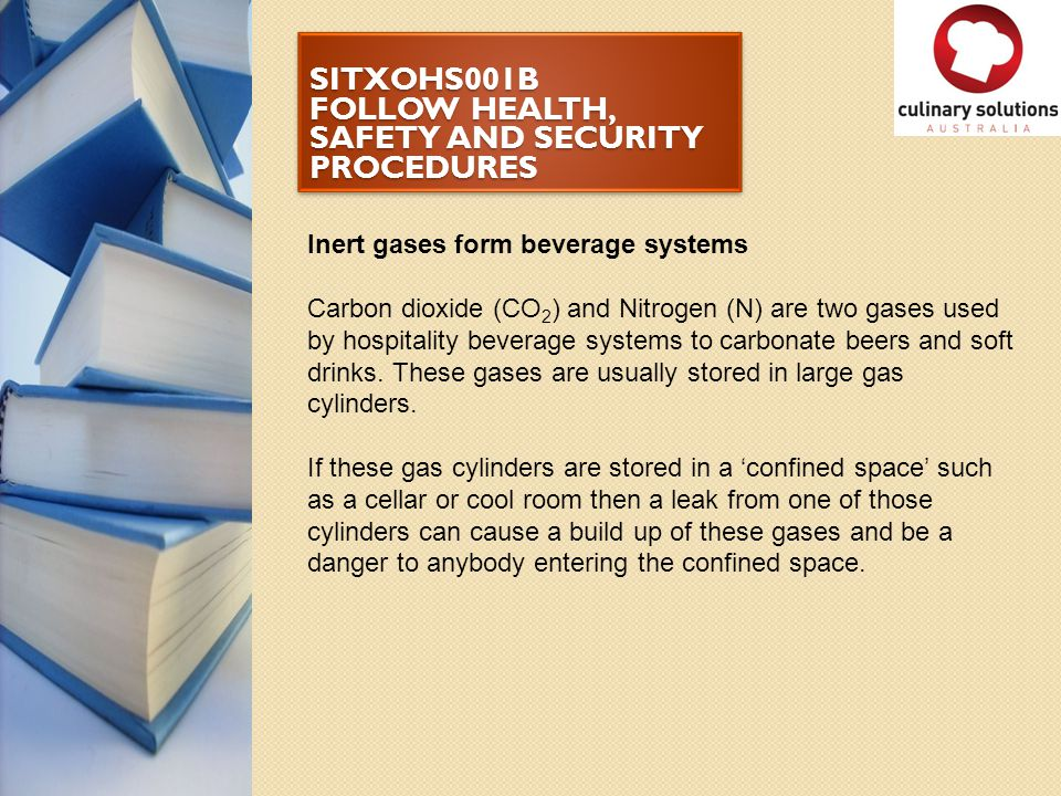 SITXOHS001B FOLLOW HEALTH, SAFETY AND SECURITY PROCEDURES Inert gases form beverage systems Carbon dioxide (CO 2 ) and Nitrogen (N) are two gases used
