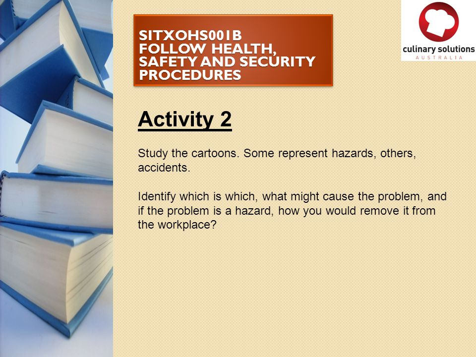 SITXOHS001B FOLLOW HEALTH, SAFETY AND SECURITY PROCEDURES Activity 2 Study the cartoons. Some represent hazards, others, accidents. Identify which is