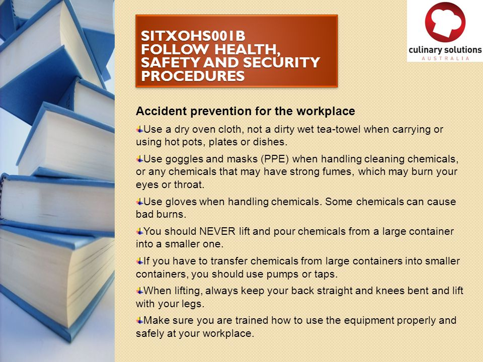 SITXOHS001B FOLLOW HEALTH, SAFETY AND SECURITY PROCEDURES Accident prevention for the workplace Use a dry oven cloth, not a dirty wet tea-towel when c