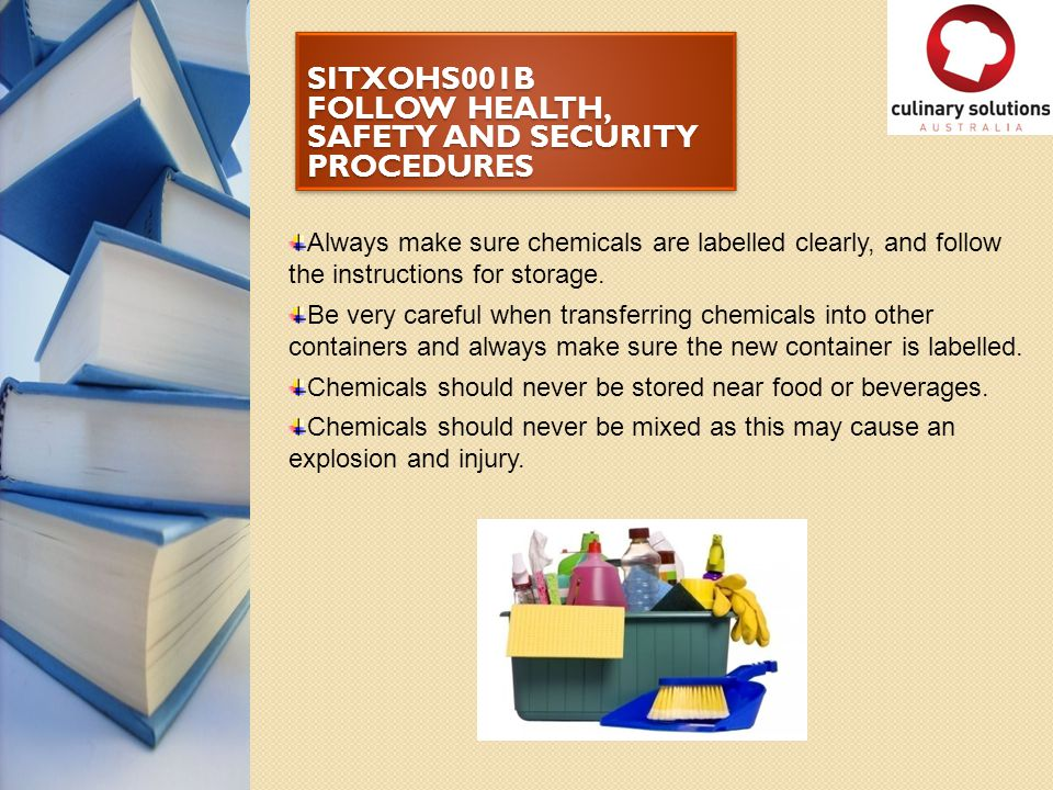SITXOHS001B FOLLOW HEALTH, SAFETY AND SECURITY PROCEDURES Always make sure chemicals are labelled clearly, and follow the instructions for storage. Be
