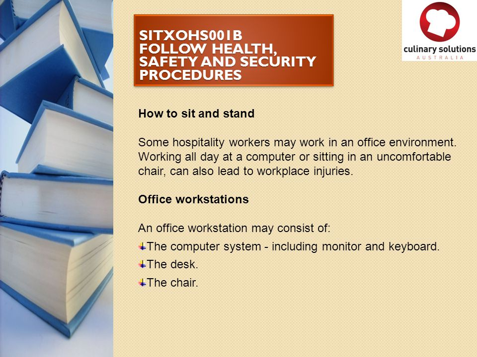 SITXOHS001B FOLLOW HEALTH, SAFETY AND SECURITY PROCEDURES How to sit and stand Some hospitality workers may work in an office environment. Working all