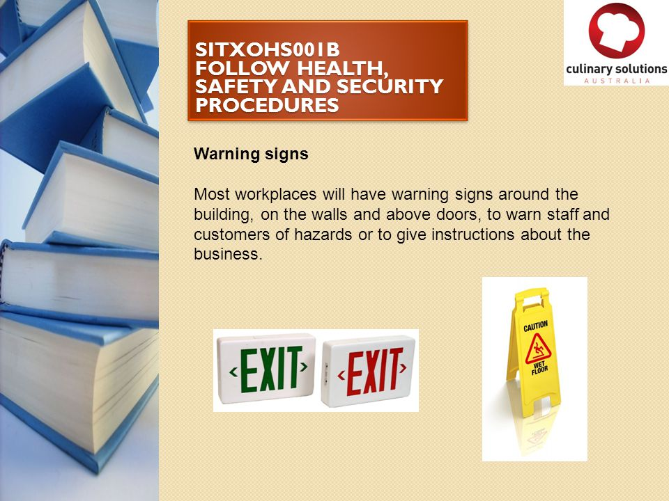SITXOHS001B FOLLOW HEALTH, SAFETY AND SECURITY PROCEDURES Warning signs Most workplaces will have warning signs around the building, on the walls and
